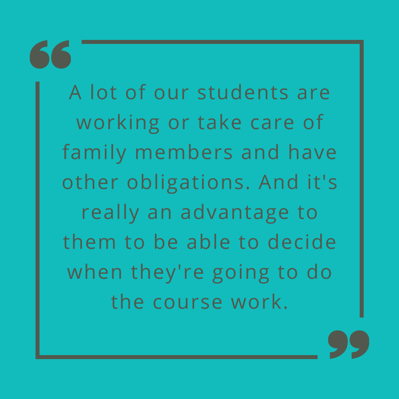 A lot of our students are working or take care of family members and have other obligations. And it's really an advantage to them to be able to decide when they're going to do the course work. Prof. Mitchell on advantages of online learning.
