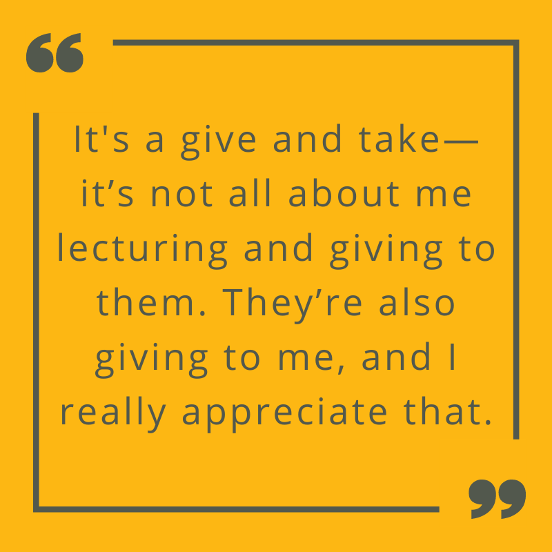It's a give and take--it's not all about me lecturing and giving to them. They're also giving to me and I really appreciate that.